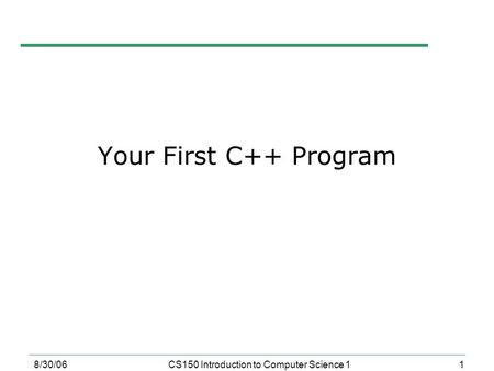 1 8/30/06CS150 Introduction to Computer Science 1 Your First C++ Program.
