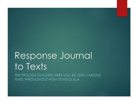 Response Journal to Texts THE PROCESS OUTLINED HERE WILL BE USED VARIOUS TIMES THROUGHOUT HIGH SCHOOL ELA.