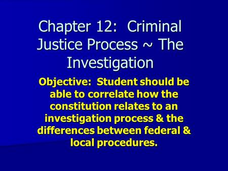 Chapter 12: Criminal Justice Process ~ The Investigation Objective: Student should be able to correlate how the constitution relates to an investigation.