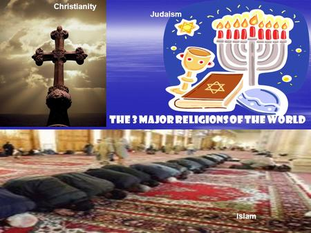 The 3 Major Religions of the World Islam Judaism Christianity.