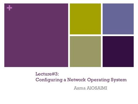 + Lecture#3: Configuring a Network Operating System Asma AlOSAIMI.