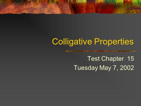 Colligative Properties Test Chapter 15 Tuesday May 7, 2002.