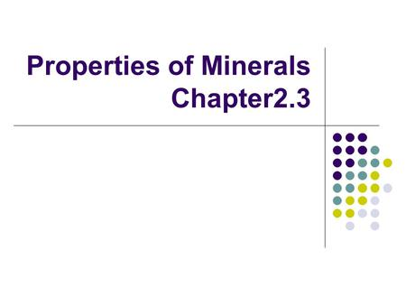 Properties of Minerals Chapter2.3. Identifying Minerals Geologists use 5 properties to identify minerals: 1. Color 2. Streak 3. Luster 4. Cleavage or.
