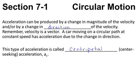 Section 7-1 Circular Motion Acceleration can be produced by a change in magnitude of the velocity and/or by a change in ____________________ of the velocity.