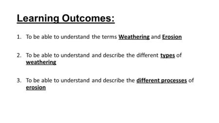 Learning Outcomes: 1.To be able to understand the terms Weathering and Erosion 2.To be able to understand and describe the different types of weathering.
