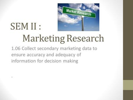 SEM II : Marketing Research 1.06 Collect secondary marketing data to ensure accuracy and adequacy of information for decision making.