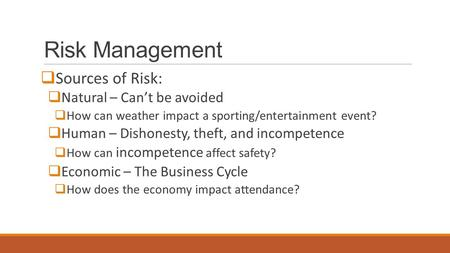 Risk Management  Sources of Risk:  Natural – Can't be avoided  How can weather impact a sporting/entertainment event?  Human – Dishonesty, theft, and.
