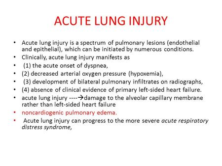 ACUTE LUNG INJURY Acute lung injury is a spectrum of pulmonary lesions (endothelial and epithelial), which can be initiated by numerous conditions. Clinically,
