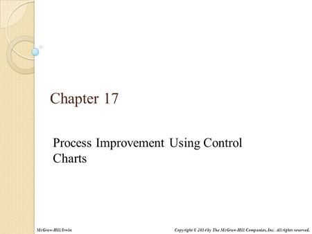 Chapter 17 Process Improvement Using Control Charts Copyright © 2014 by The McGraw-Hill Companies, Inc. All rights reserved.McGraw-Hill/Irwin.