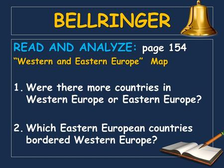 "BELLRINGER READ AND ANALYZE: page 154 ""Western and Eastern Europe"" Map 1.Were there more countries in Western Europe or Eastern Europe? 2.Which Eastern."