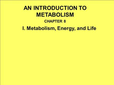 AN INTRODUCTION TO METABOLISM CHAPTER 8 I. Metabolism, Energy, and Life.