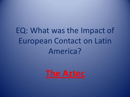 EQ: What was the Impact of European Contact on Latin America? The Aztec.