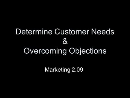Determine Customer Needs & Overcoming Objections Marketing 2.09.