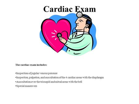 Cardiac Exam The cardiac exam includes: Inspection of jugular venous pressure Inspection, palpation, and auscultation of the 4 cardiac areas with the diaphragm.