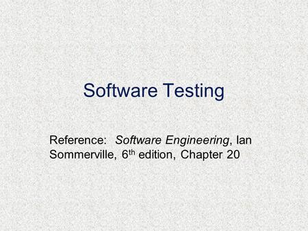 Software Testing Reference: Software Engineering, Ian Sommerville, 6 th edition, Chapter 20.