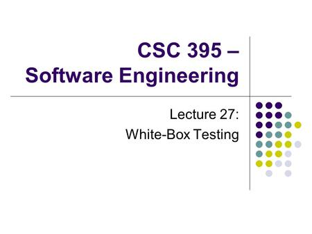 CSC 395 – Software Engineering Lecture 27: White-Box Testing.