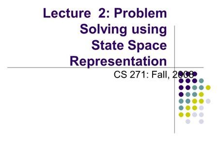 Lecture 2: Problem Solving using State Space Representation CS 271: Fall, 2008.