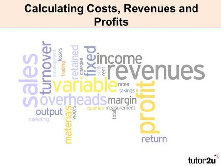 Calculating Costs, Revenues and Profits. LEARNING OUTCOMES By the end of the lesson I will be able to: –Define Profit, Revenue and Cost –Calculate Revenue.