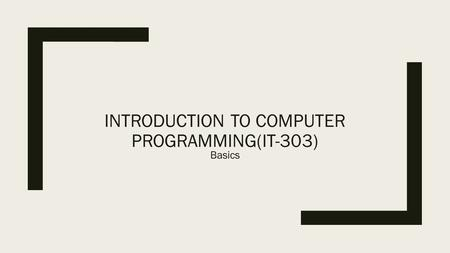 INTRODUCTION TO COMPUTER PROGRAMMING(IT-303) Basics.