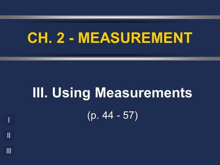 I II III III. Using Measurements (p. 44 - 57) CH. 2 - MEASUREMENT.