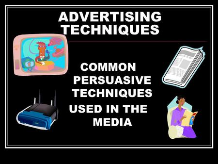 ADVERTISING TECHNIQUES COMMON PERSUASIVE TECHNIQUES USED IN THE MEDIA.