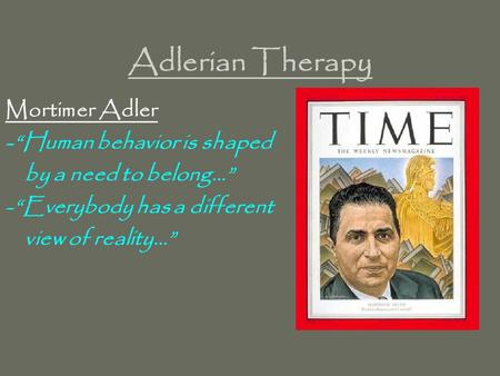 "Adlerian Therapy Mortimer Adler -""Human behavior is shaped by a need to belong…"" -""Everybody has a different view of reality…"""