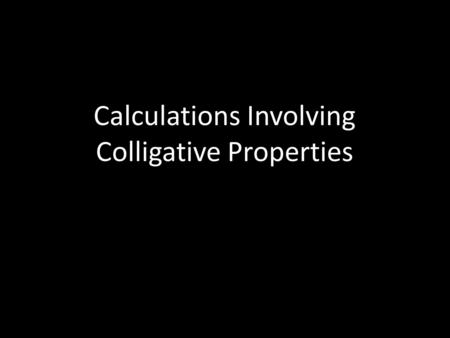 Calculations Involving Colligative Properties. Objectives When you complete this presentation, you will be able to o calculate the molality of a solution.