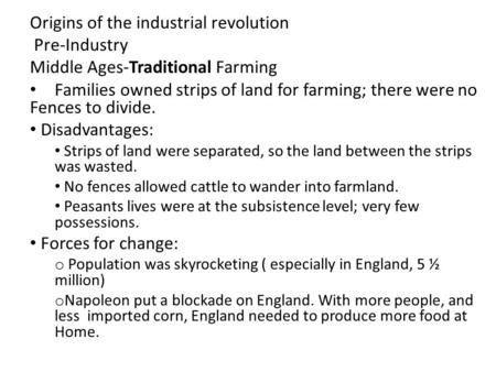 Origins of the industrial revolution Pre-Industry Middle Ages-Traditional Farming Families owned strips of land for farming; there were no Fences to divide.