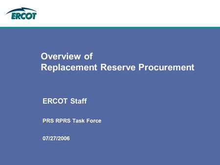 07/27/2006 Overview of Replacement Reserve Procurement ERCOT Staff PRS RPRS Task Force.