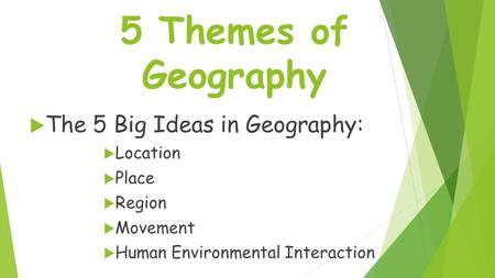 5 Themes of Geography  The 5 Big Ideas in Geography:  Location  Place  Region  Movement  Human Environmental Interaction.