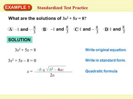 Warm-Up Exercises EXAMPLE 1 Standardized Test Practice What are the solutions of 3x 2 + 5x = 8? –1 and – A 8 3 B –1 and 8 3 C 1 and – 8 3 D 1 and 8 3 SOLUTION.