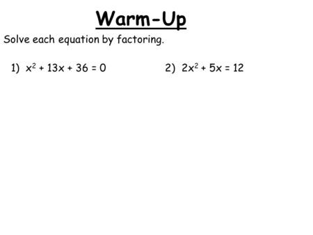 Warm-Up Solve each equation by factoring. 1) x 2 + 13x + 36 = 02) 2x 2 + 5x = 12.