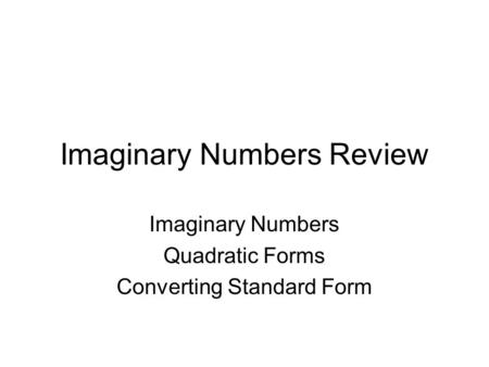Imaginary Numbers Review Imaginary Numbers Quadratic Forms Converting Standard Form.