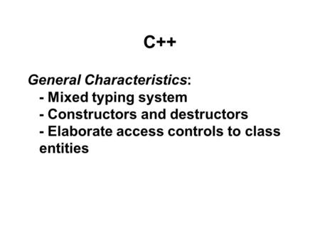 C++ General Characteristics: - Mixed typing system - Constructors and destructors - Elaborate access controls to class entities.