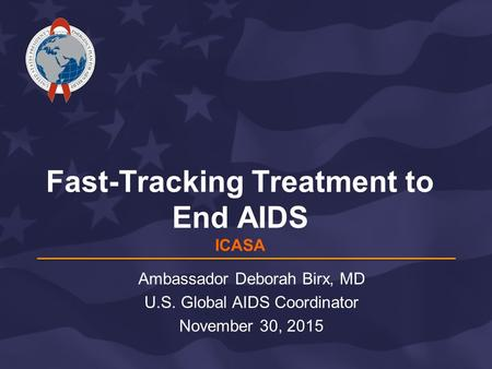 Fast-Tracking Treatment to End AIDS ICASA Ambassador Deborah Birx, MD U.S. Global AIDS Coordinator November 30, 2015.
