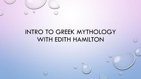 INTRO TO GREEK MYTHOLOGY WITH EDITH HAMILTON. EDITH HAMILTON 1867-1963 EDITH HAMILTON'S MOST FAMOUS BOOK, MYTHOLOGY: TIMELESS TALES OF GODS AND HEROES.