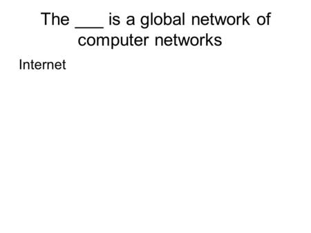The ___ is a global network of computer networks Internet.