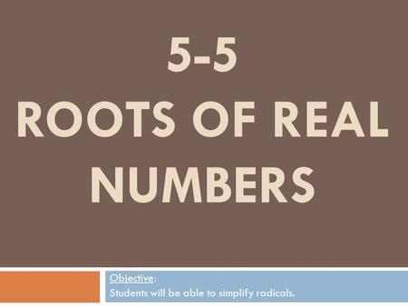 5-5 ROOTS OF REAL NUMBERS Objective: Students will be able to simplify radicals.