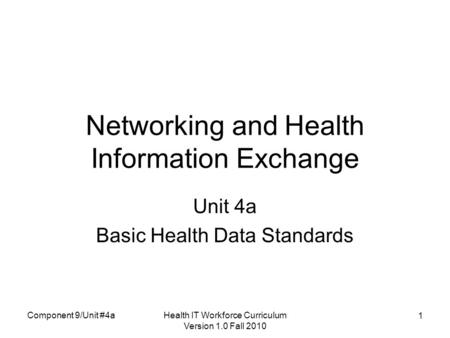 Health IT Workforce Curriculum Version 1.0 Fall 2010 1 Networking and Health Information Exchange Unit 4a Basic Health Data Standards Component 9/Unit.