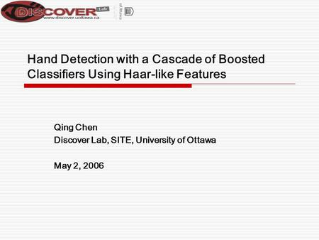 Hand Detection with a Cascade of Boosted Classifiers Using Haar-like Features Qing Chen Discover Lab, SITE, University of Ottawa May 2, 2006.
