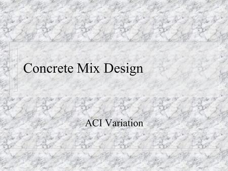 Concrete Mix Design ACI Variation 5% Variation for Adjusting Mixes n Determine what is to be added or reduced n If it is sand, stone, or cement compute.