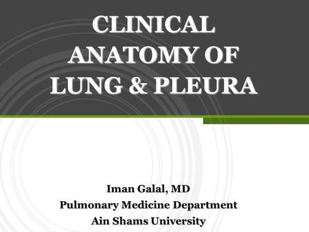 Iman Galal, MD Pulmonary Medicine Department Ain Shams University CLINICAL ANATOMY OF LUNG & PLEURA.