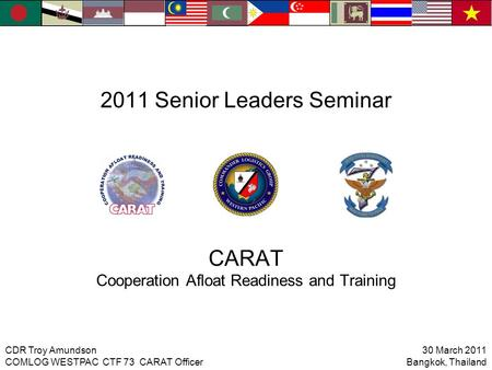 2011 Senior Leaders Seminar CARAT Cooperation Afloat Readiness and Training 30 March 2011 Bangkok, Thailand CDR Troy Amundson COMLOG WESTPAC CTF 73 CARAT.
