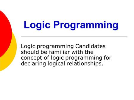 Logic Programming Logic programming Candidates should be familiar with the concept of logic programming for declaring logical relationships.