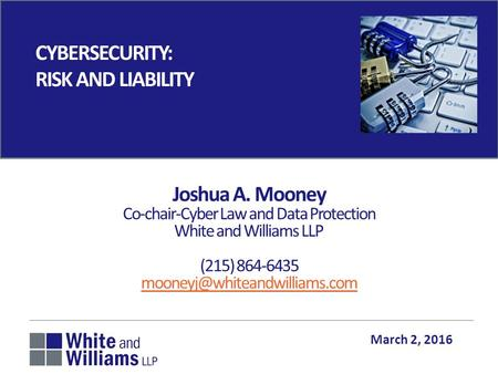 CYBERSECURITY: RISK AND LIABILITY March 2, 2016 Joshua A. Mooney Co-chair-Cyber Law and Data Protection White and Williams LLP (215) 864-6435