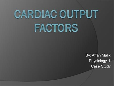 By: Affan Malik Physiology 1 Case Study. Cardiac output: The amount of blood being pumped by the heart, coming from the ventricles into the aorta per.