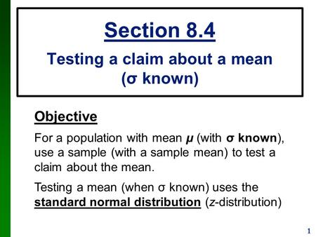1 Section 8.4 Testing a claim about a mean (σ known) Objective For a population with mean µ (with σ known), use a sample (with a sample mean) to test a.