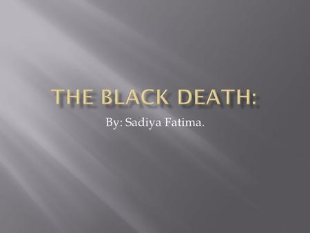By: Sadiya Fatima.. The black death: The black death is a type of flu that spreads. People get high fever and then they die in 1 or 2 weak, they also.