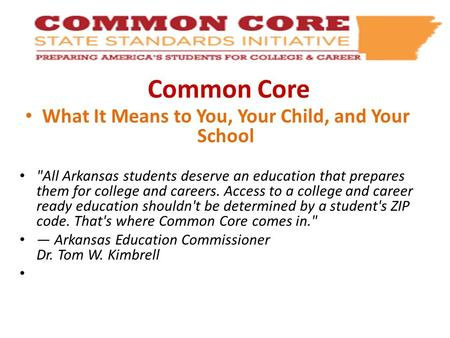 Common Core What It Means to You, Your Child, and Your School All Arkansas students deserve an education that prepares them for college and careers. Access.