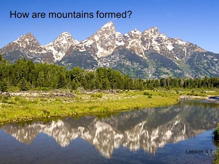 Mountain Building Lesson 4.7 How are mountains formed? Lesson 4.7.